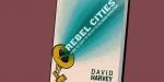 Что читать: «Города-бунтари: от права на город к урбанистической революции» Дэвида Харви