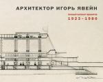 Архитектор Игорь Явейн. Полный каталог проектов. 1923–1980
