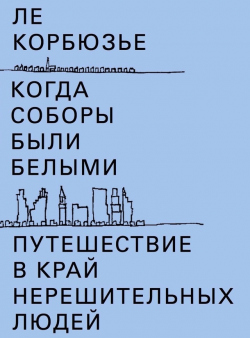 Ле Корбюзье. Путешествие в край нерешительных людей