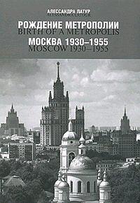 Рождение метрополии. Москва 1930 - 1955 / Birth of a Metropolis: Moscow 1930 - 1955