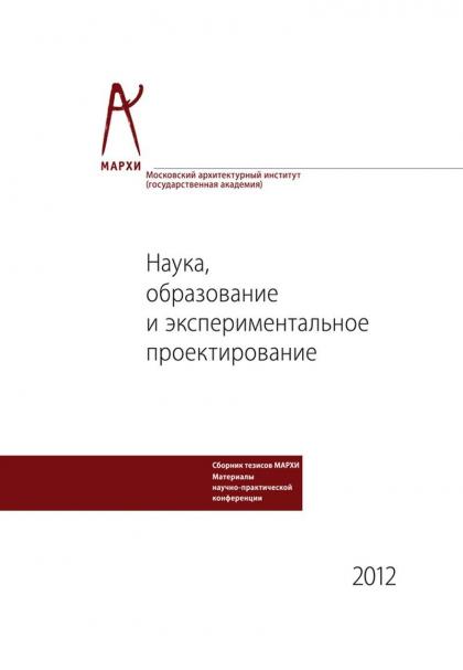 Наука, образование и экспериментальное проектирование. Труды МАРХИ: Материалы научно-практической конференции 9 -13 апреля 2012 г