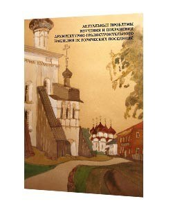 Актуальные проблемы изучения и сохранения архитектурно-градостроительного наследия исторических поселений