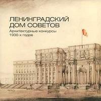 Ленинградский Дом Советов. Архитектурные конкурсы 1930-х годов: каталог.