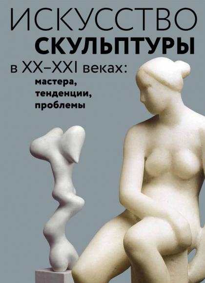 Искусство скульптуры в ХХ–XXI веках: мастера, тенденции, проблемы
