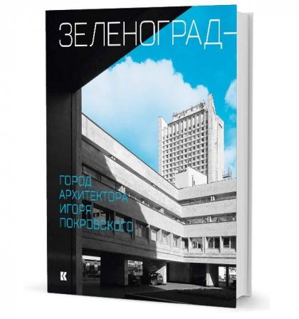 Зеленоград — город архитектора Игоря Покровского