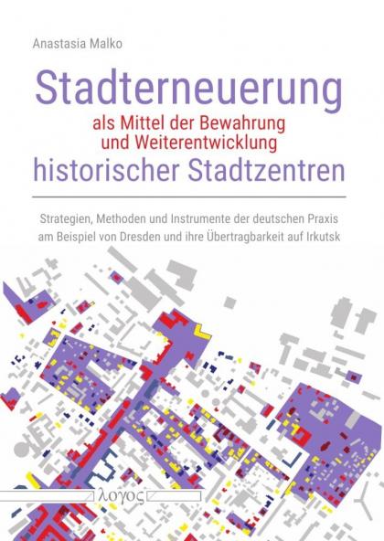Stadterneuerung als Mittel der Bewahrung und Weiterentwicklung historischer Stadtzentren Strategien, Methoden und Instrumente der deutschen Praxis am Beispiel von Dresden und ihre Übertragbarkeit auf Irkutsk