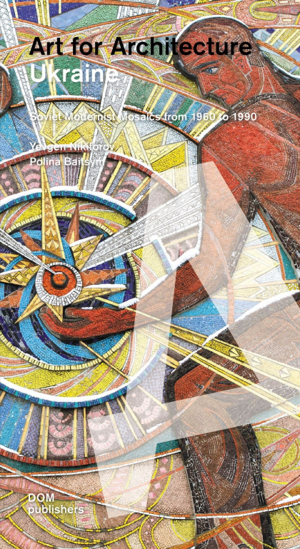 Ukraine. Art for Architecture. Soviet Modernist Mosaics 1960 to 1990