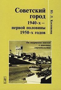 Советский город 1940-х – первой половины 1950-х годов. От творческих поисков к практике строительства