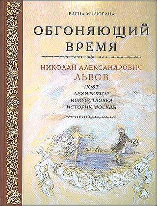 Обгоняющий время: Николай Александрович Львов. Поэт. Архитектор. Искусствовед. Историк Москвы