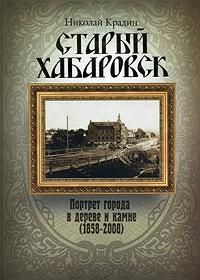 Старый Хабаровск: Портрет города в дереве и камне (1858-2008)