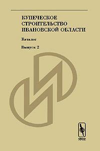 Купеческое строительство Ивановской области. Каталог. Вып.2